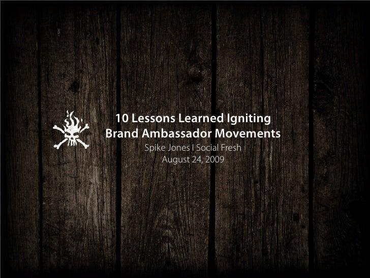 10 Lessons Learned Igniting Brand Ambassador Movements       Spike Jones I Social Fresh           August 24, 2009