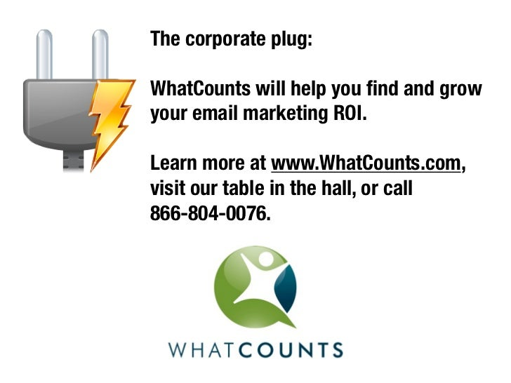 The corporate plug:WhatCounts will help you find and growyour email marketing ROI.Learn more at www.WhatCounts.com,visit ou...