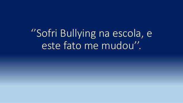 ''Sofri Bullying na escola, e este fato me mudou''.