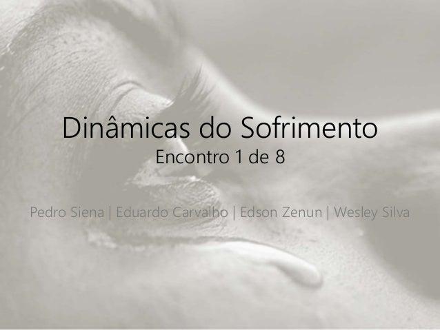 Dinâmicas do Sofrimento Encontro 1 de 8 Pedro Siena | Eduardo Carvalho | Edson Zenun | Wesley Silva
