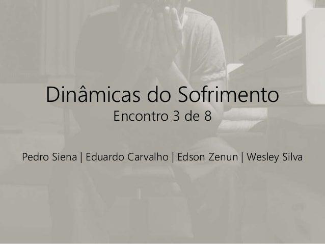Dinâmicas do Sofrimento Encontro 3 de 8 Pedro Siena | Eduardo Carvalho | Edson Zenun | Wesley Silva