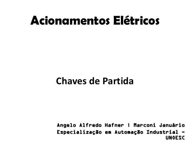 Acionamentos Elétricos  Chaves de Partida  Angelo Alfredo Hafner | Marconi Januário Especialização em Automação Industrial...