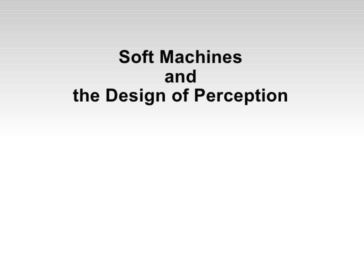 Soft Machines and the Design of Perception