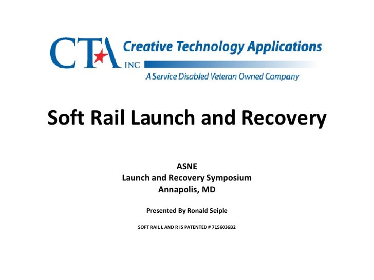 Soft Rail Launch and Recovery ASNE Launch and Recovery Symposium Annapolis, MD Presented By Ronald Seiple SOFT RAIL L AND ...
