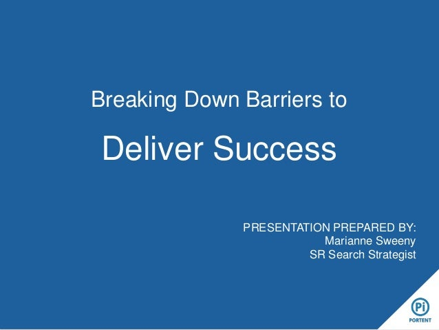 Breaking Down Barriers to Deliver Success PRESENTATION PREPARED BY: Marianne Sweeny SR Search Strategist