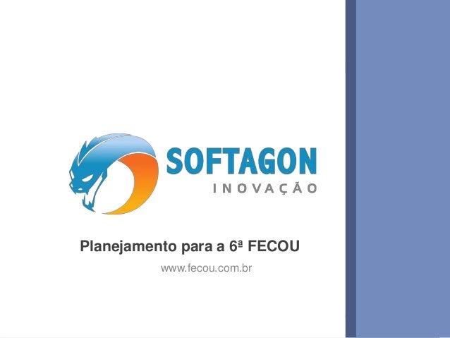 1www.softagon.com.br Planejamento para a 6ª FECOU www.fecou.com.br