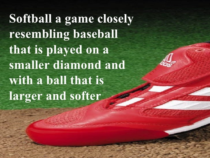 Softball a game closely resembling baseball that is played on a smaller diamond and with a ball that is larger and softer