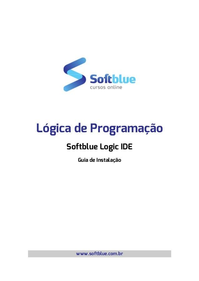 Lógica de Programação Softblue Logic IDE Guia de Instalação www.softblue.com.br