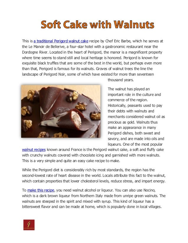 This is a traditional Perigord walnut cake recipe by Chef Eric Barbe, which he serves atthe Le Manoir de Bellerive, a four...