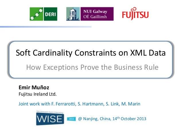 Soft Cardinality Constraints on XML Data How Exceptions Prove the Business Rule Emir Muñoz Fujitsu Ireland Ltd. Joint work...