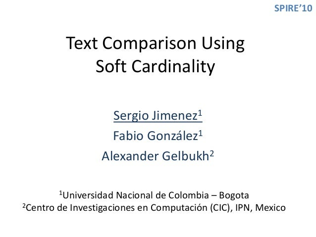 Text Comparison Using Soft Cardinality Sergio Jimenez1 Fabio González1 Alexander Gelbukh2 1Universidad Nacional de Colombi...