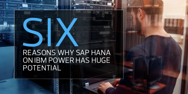 REASONS WHY SAP HANA ON IBM POWER HAS HUGE POTENTIAL SIX