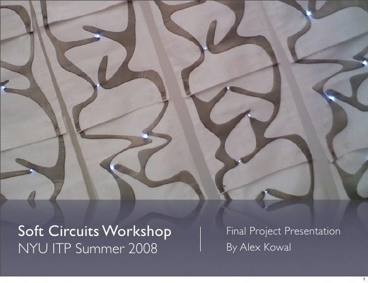 Soft Circuits Workshop   Final Project Presentation NYU ITP Summer 2008      By Alex Kowal                                ...