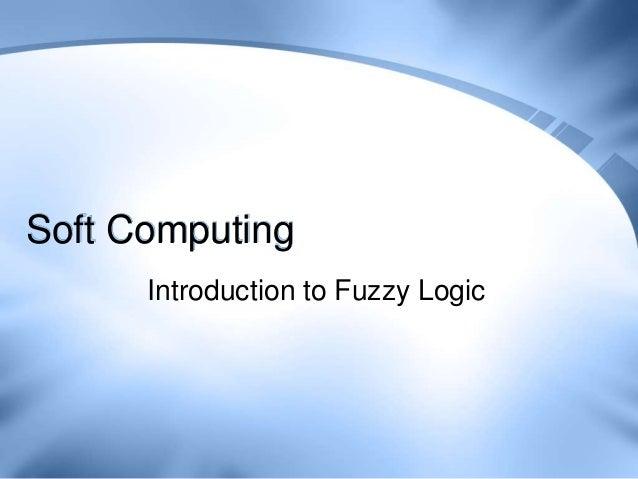 Soft Computing      Introduction to Fuzzy Logic