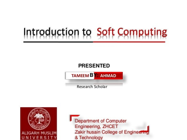 Research Scholar Introduction to Soft Computing TAMEEM AHMAD PRESENTED BY: Department of Computer Engineering, ZHCET Zakir...