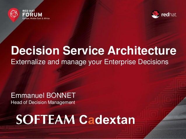 Decision Service Architecture Externalize and manage your Enterprise Decisions Emmanuel BONNET Head of Decision Management