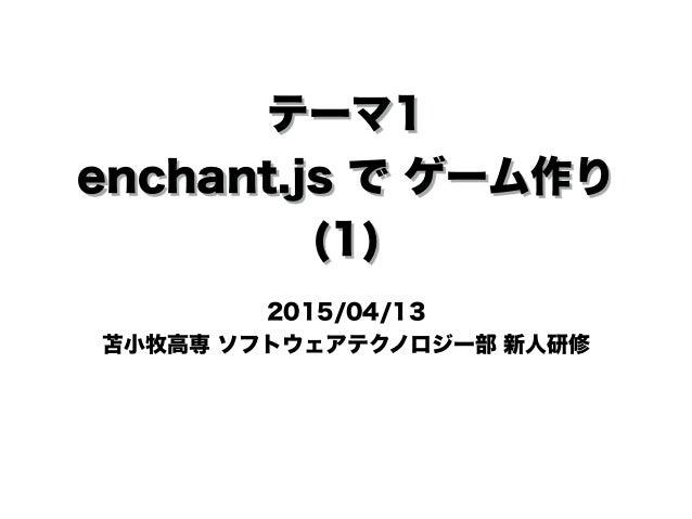 テーマ1 enchant.js で ゲーム作り (1) 2015/04/13 苫小牧高専 ソフトウェアテクノロジー部 新人研修