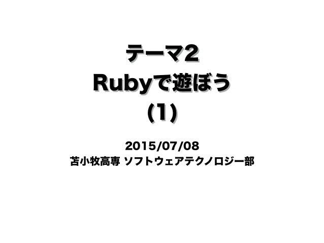 テーマ2 Rubyで遊ぼう (1) 2015/07/08 苫小牧高専 ソフトウェアテクノロジー部