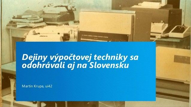 Dejiny výpočtovej techniky sa odohrávali aj na Slovensku Martin Krupa, ui42