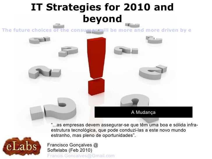 "A Mudança IT Strategies for 2010 and beyond Francisco Gonçalves @ Softelabs (Feb 2010)  [email_address] "" ...as empresas d..."