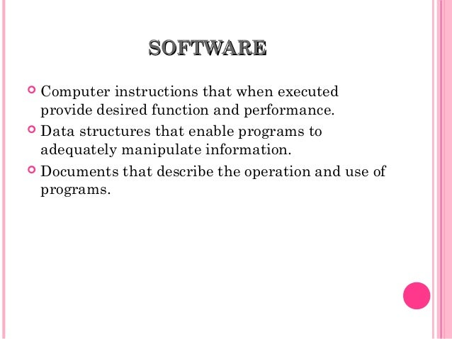SOFTWARESOFTWARE  Computer instructions that when executed provide desired function and performance.  Data structures th...