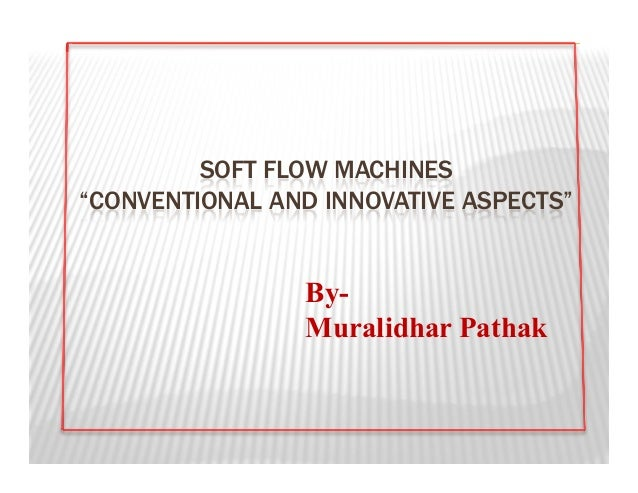 """SOFT FLOW MACHINES""""CONVENTIONAL AND INNOVATIVE ASPECTS""""                By-                Muralidhar Pathak"""