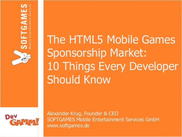The HTML5 Mobile Games Sponsorship Market: 10 Things Every Developer Should Know Alexander Krug, Founder & CEO SOFTGAMES M...