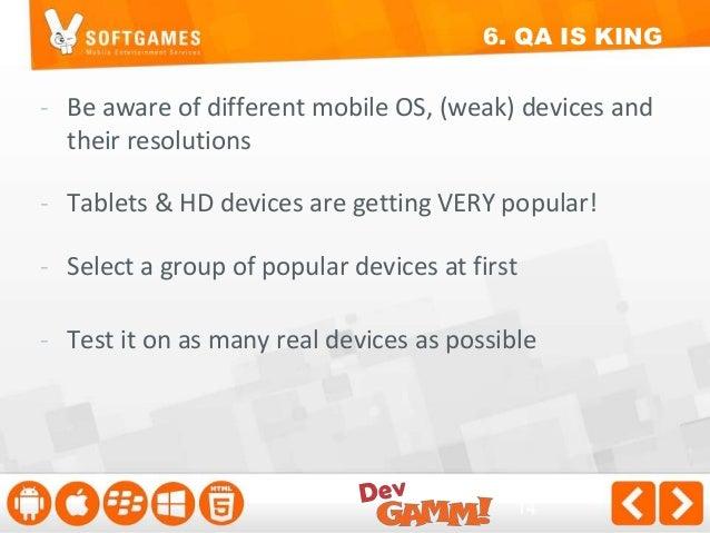 6. QA IS KING  iPhone 3GS, 4, 4S, 5  iPod Touch  iPad 1, 2  Galaxy Tab 2 7.0, 10.1  Galaxy S4, S3, S2  Galaxy Y
