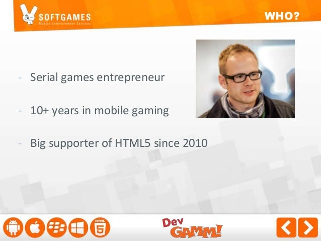 WHO?  - Serial games entrepreneur - 10+ years in mobile gaming - Big supporter of HTML5 since 2010