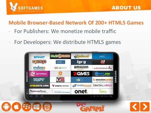 ABOUT US  Mobile Browser-Based Network Of 200+ HTML5 Games - For Publishers: We monetize mobile traffic - For Developers: ...