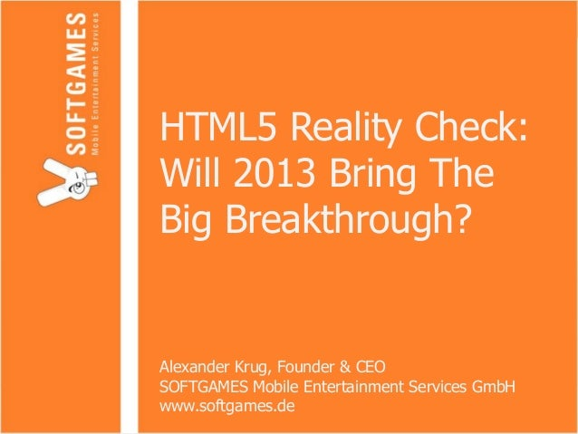 HTML5 Reality Check:Will 2013 Bring TheBig Breakthrough?Alexander Krug, Founder & CEOSOFTGAMES Mobile Entertainment Servic...