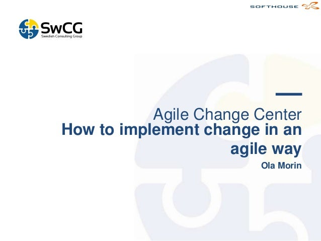 Agile Change Center How to implement change in an agile way Ola Morin