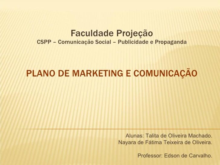 Faculdade Projeção CSPP – Comunicação Social – Publicidade e Propaganda   PLANO DE MARKETING E COMUNICAÇÃO   Alunas: Talit...