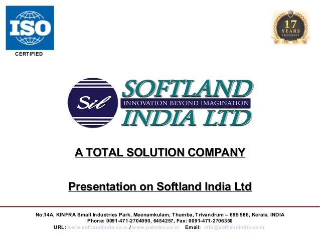 CERTIFIED  A TOTAL SOLUTION COMPANY Presentation on Softland India Ltd No.14A, KINFRA Small Industries Park, Meenamkulam, ...