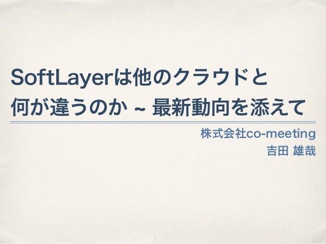 株式会社co-meeting 吉田 雄哉 SoftLayerは他のクラウドと 何が違うのか 最新動向を添えて