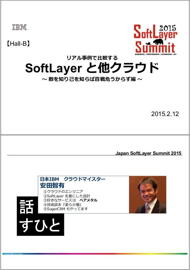 リアル事例で⽐較する SoftLayer と他クラウド 〜 敵を知り己を知らば百戦危うからず編 〜 【Hall-B】 2015.2.12 2© 2015 IBM Corporation Japan SoftLayer Summit 2015 話...