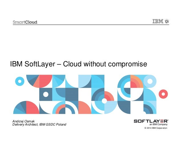 IBM SoftLayer – Cloud without compromise  Andrzej Osmak Delivery Architect, IBM GSDC Poland © 2014 IBM Corporation