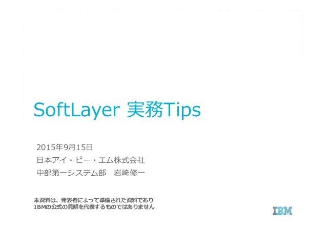 SoftLayer 実務Tips 本資料は、発表者によって準備された資料であり IBMの公式の⾒解を代表するものではありません 2015年9月15日 日本アイ・ビー・エム株式会社 中部第一システム部 岩崎修一