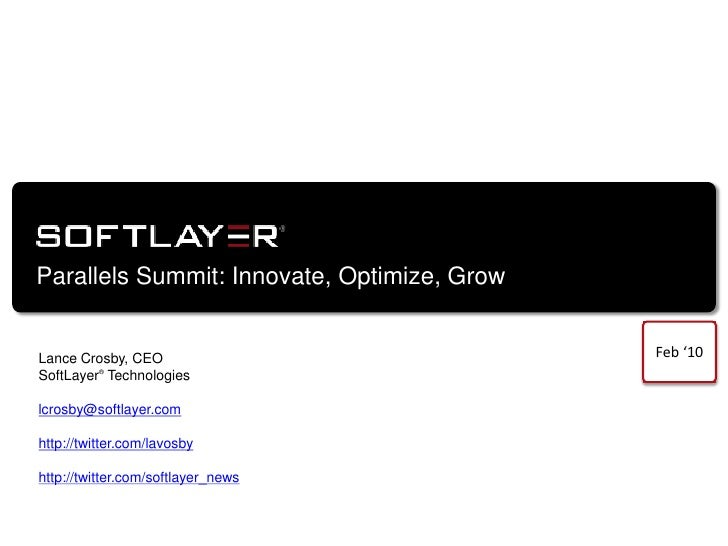 Parallels Summit: Innovate, Optimize, Grow<br />Feb '10<br />Lance Crosby, CEO<br />SoftLayer® Technologies<br />lcrosby@s...
