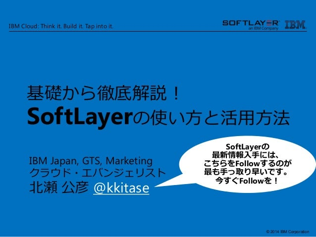 © 2014 IBM Corporation IBM Cloud: Think it. Build it. Tap into it. 基礎から徹底解説! SoftLayerの使い方と活用方法 IBM Japan, GTS, Marketing ...