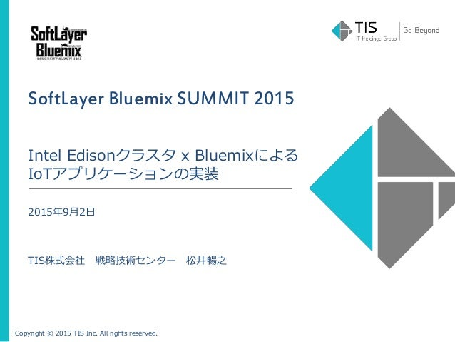 Copyright © 2015 TIS Inc. All rights reserved. SoftLayer Bluemix SUMMIT 2015 Intel Edisonクラスタ x Bluemixによる IoTアプリケーションの実装 ...