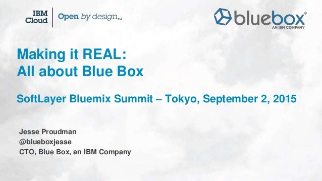 Jesse Proudman @blueboxjesse CTO, Blue Box, an IBM Company Making it REAL: All about Blue Box SoftLayer Bluemix Summit – T...