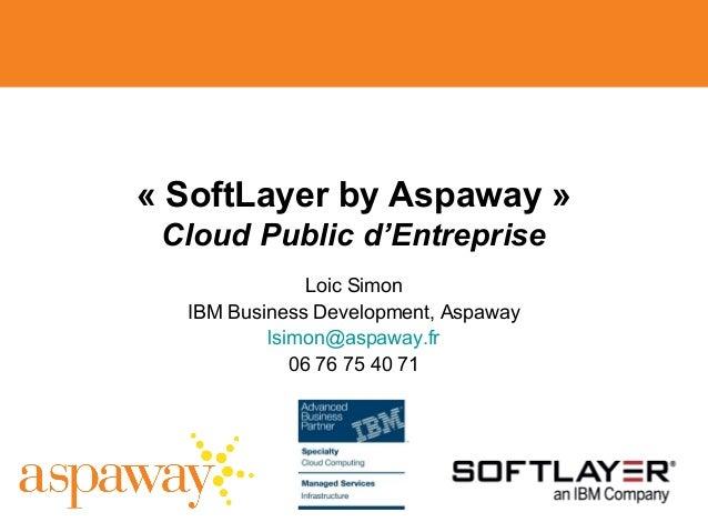 «SoftLayerbyAspaway» Cloud Public d'Entreprise Loic Simon IBM Business Development, Aspaway lsimon@aspaway.fr 06 76 75...