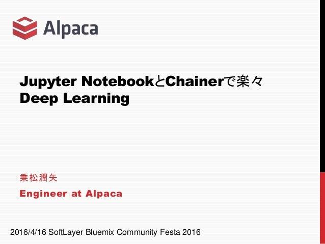Jupyter NotebookとChainerで楽々 Deep Learning 乗松潤矢 Engineer at Alpaca 2016/4/16 SoftLayer Bluemix Community Festa 2016