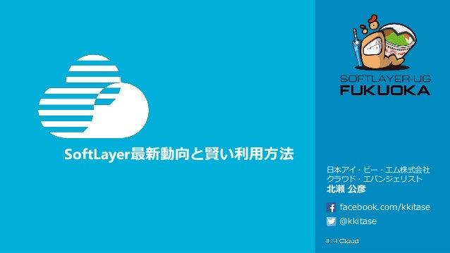 SoftLayer最新動向と賢い利用方法 日本アイ・ビー・エム株式会社 クラウド・エバンジェリスト 北瀬 公彦 @kkitase facebook.com/kkitase
