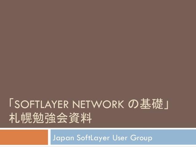 䛂SOFTLAYER NETWORK 䛾ᇶ♏䛃  ᮐᖠຮᙉ㈨ᩱ  Japan SoftLayer User Group