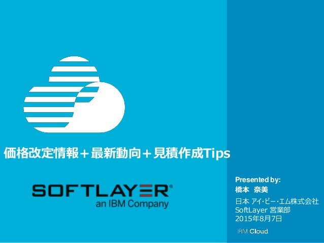 © IBM Corporation 1 Presented by: 価格改定情報+最新動向+見積作成Tips 橋本 奈美 日本 アイ・ビー・エム株式会社 SoftLayer 営業部 2015年8月7日