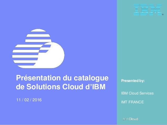 1 Le Cloud sans compromis Webinar du 11 Février 2016 – IBM Cloud Services © 2016 IBM Corporation Presented by:Présentation...