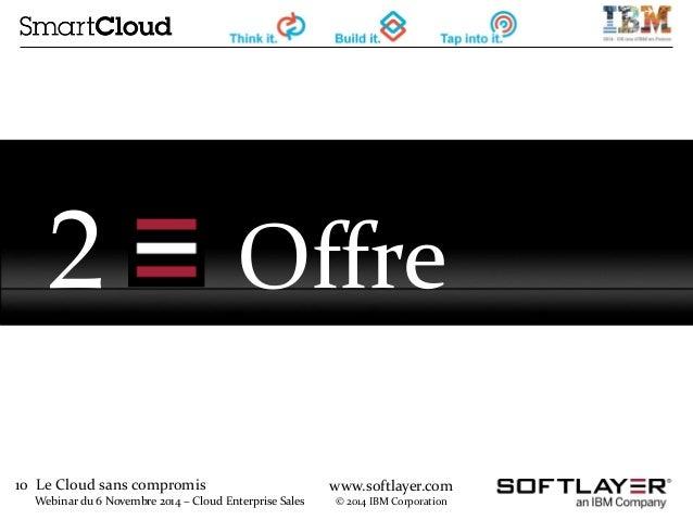 10 Le Cloud sans compromis  Webinar du 6 Novembre 2014 – Cloud Enterprise Sales  www.softlayer.com  © 2014 IBM Corporation...
