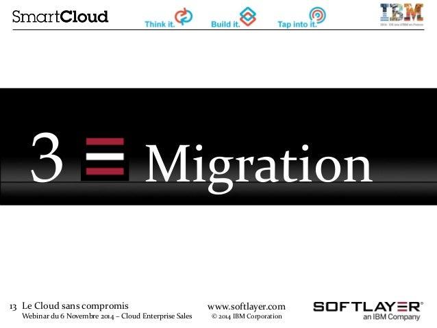 13 Le Cloud sans compromis  Webinar du 6 Novembre 2014 – Cloud Enterprise Sales  www.softlayer.com  © 2014 IBM Corporation...